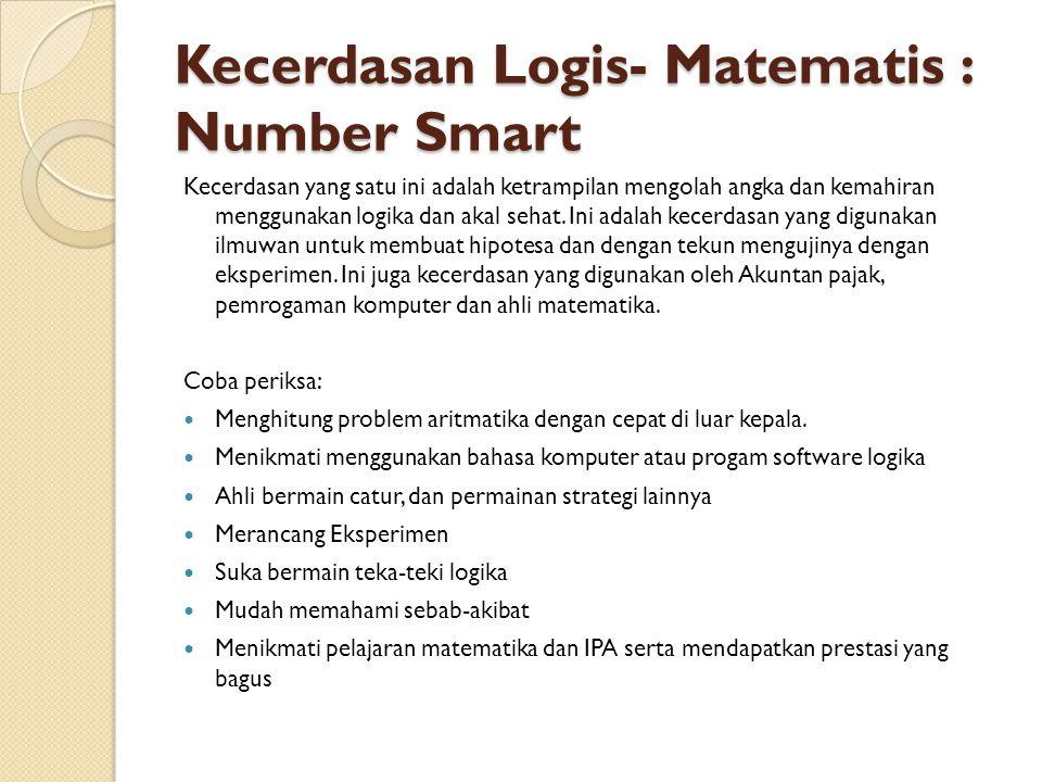 Kecerdasan Logis- Matematis : Number Smart Kecerdasan yang satu ini adalah ketrampilan mengolah angka dan kemahiran menggunakan logika dan akal sehat.