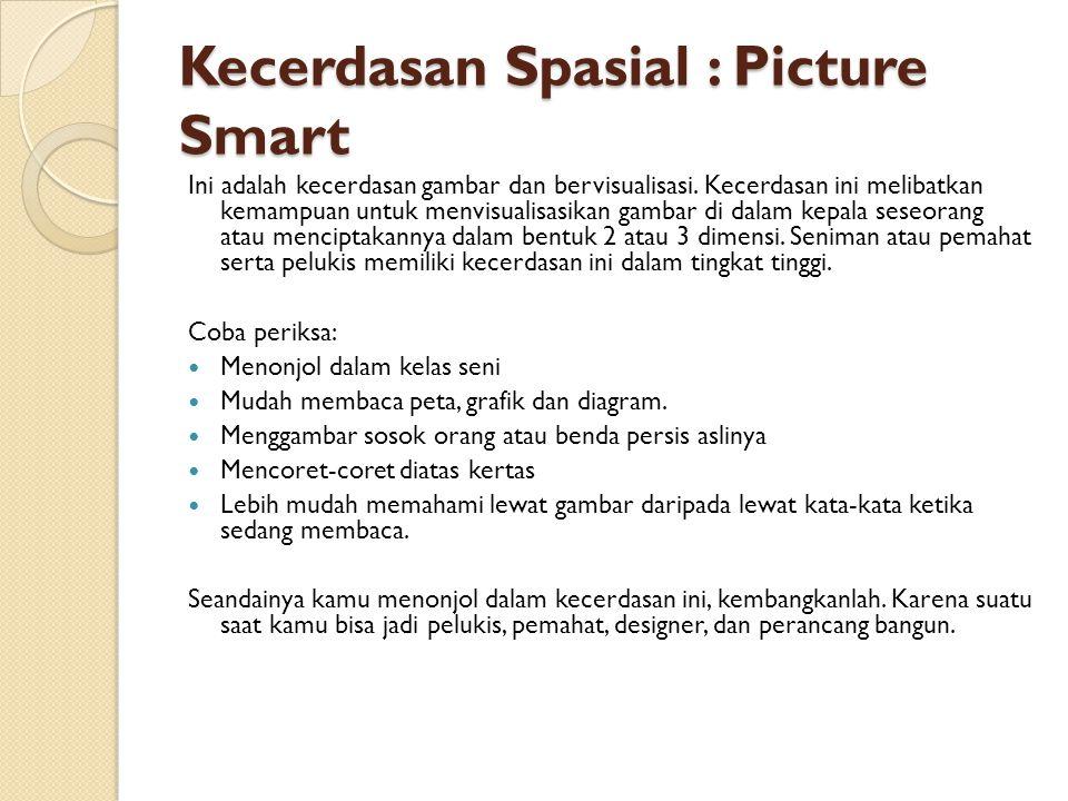 Kecerdasan Spasial : Picture Smart Ini adalah kecerdasan gambar dan bervisualisasi. Kecerdasan ini melibatkan kemampuan untuk menvisualisasikan gambar