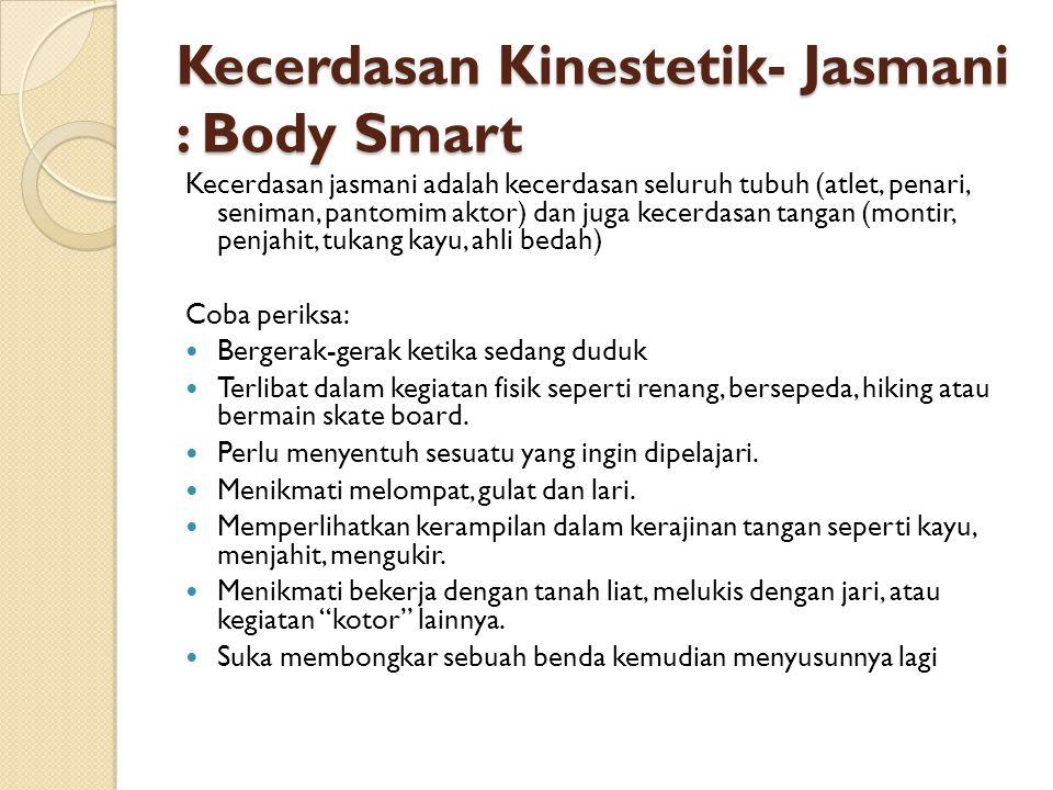 Kecerdasan Kinestetik- Jasmani : Body Smart Kecerdasan jasmani adalah kecerdasan seluruh tubuh (atlet, penari, seniman, pantomim aktor) dan juga kecer