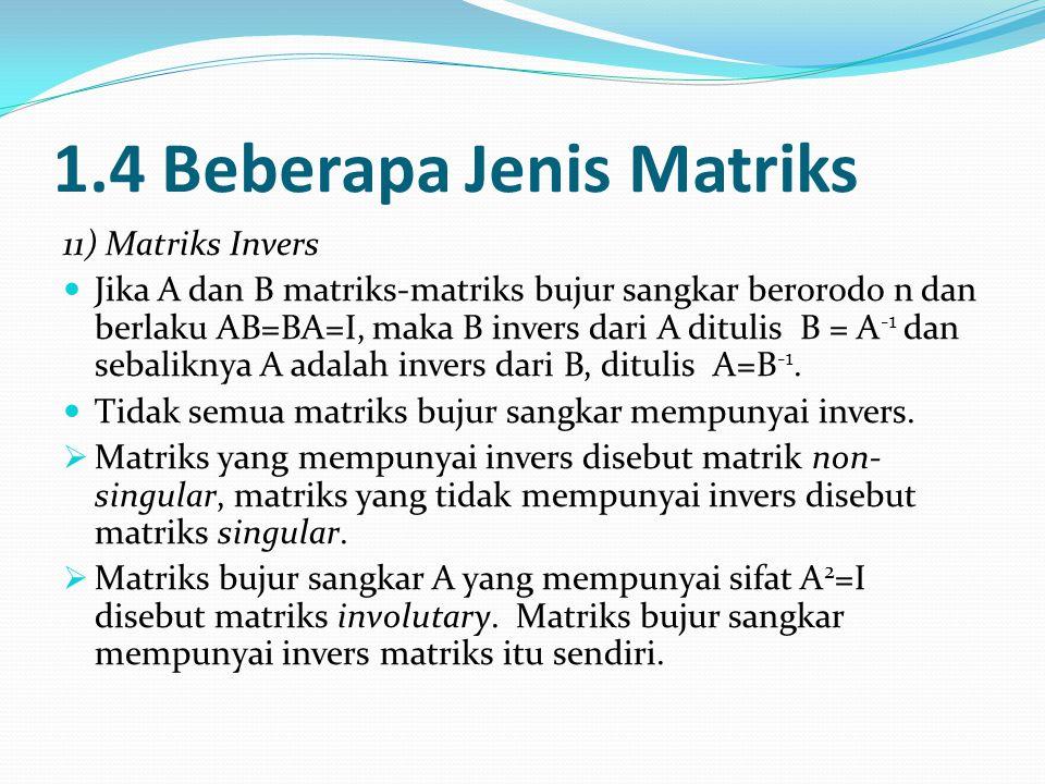 1.4 Beberapa Jenis Matriks 11) Matriks Invers Jika A dan B matriks-matriks bujur sangkar berorodo n dan berlaku AB=BA=I, maka B invers dari A ditulis B = A -1 dan sebaliknya A adalah invers dari B, ditulis A=B -1.