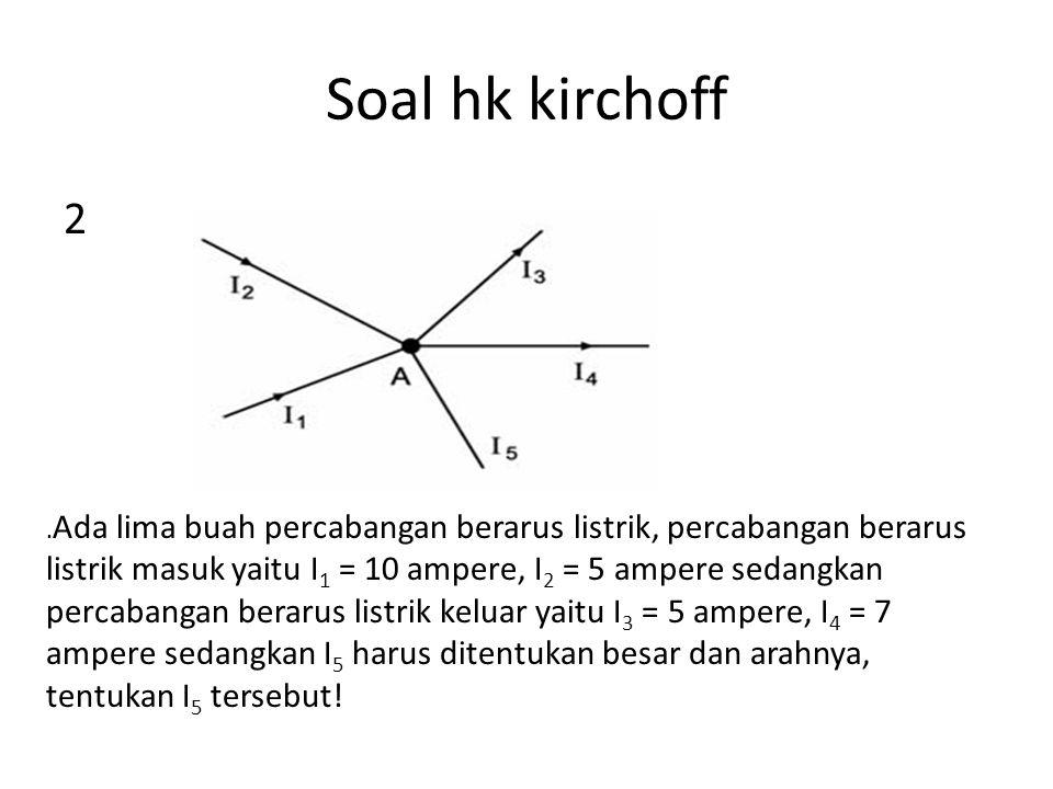 Soal hk kirchoff 3. Jika I 1 = 10 A, I 2 = 5 A, I 3 = 5A dan I 4 = 12 A, maka berapakah I 5 ?