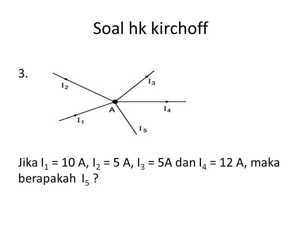 Soal hk kirchoff 4. Jika I1 = 2 A I2 = 1 A I3 = 0,5 A Berapakah I-4 =...A ?