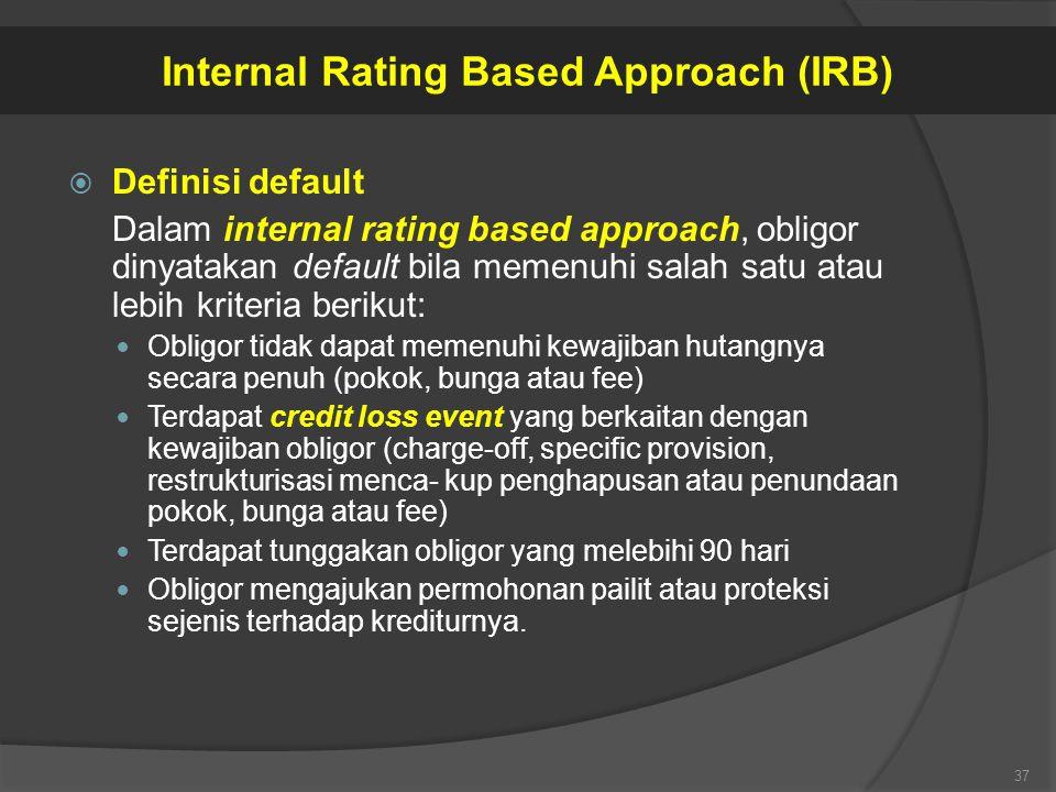 Definisi default Dalam internal rating based approach, obligor dinyatakan default bila memenuhi salah satu atau lebih kriteria berikut: Obligor tida