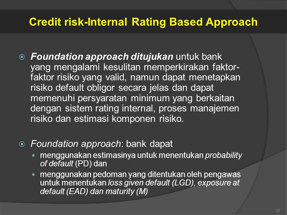  Foundation approach ditujukan untuk bank yang mengalami kesulitan memperkirakan faktor- faktor risiko yang valid, namun dapat menetapkan risiko defa
