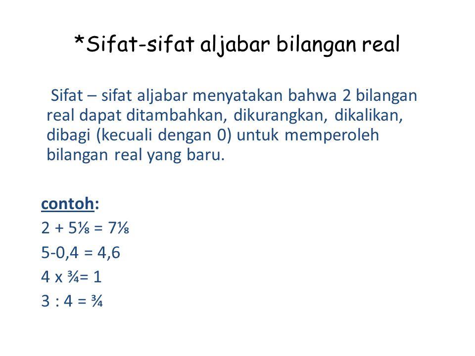 *Sifat-sifat aljabar bilangan real Sifat – sifat aljabar menyatakan bahwa 2 bilangan real dapat ditambahkan, dikurangkan, dikalikan, dibagi (kecuali dengan 0) untuk memperoleh bilangan real yang baru.