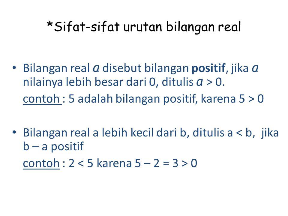 *Sifat-sifat urutan bilangan real Bilangan real a disebut bilangan positif, jika a nilainya lebih besar dari 0, ditulis a > 0. contoh : 5 adalah bilan