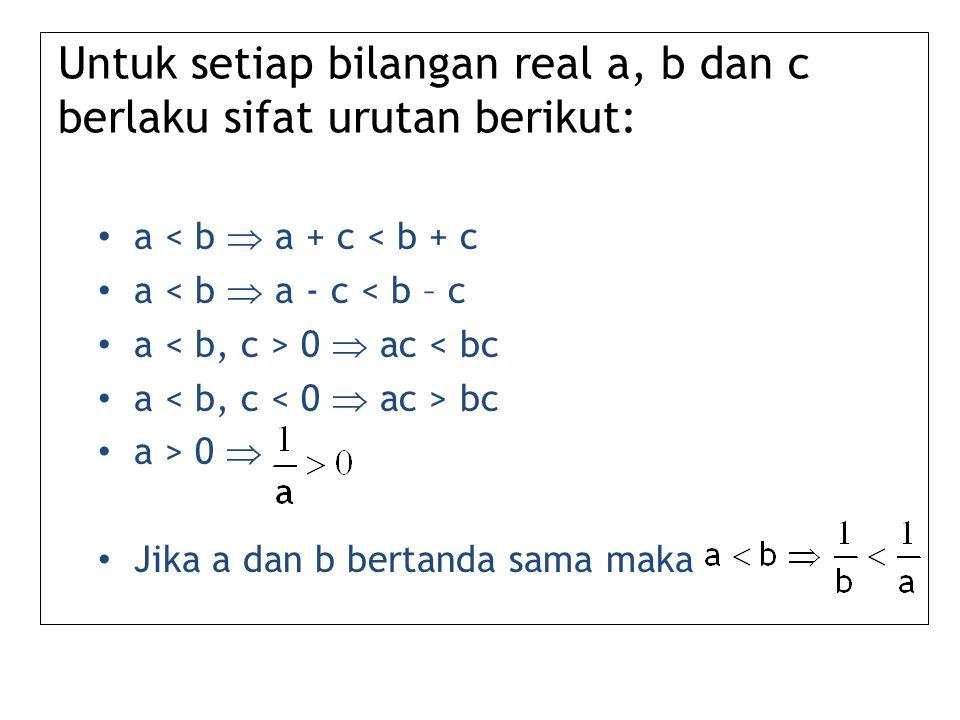 Untuk setiap bilangan real a, b dan c berlaku sifat urutan berikut: a < b  a + c < b + c a < b  a - c < b – c a 0  ac < bc a bc a > 0  Jika a dan b bertanda sama maka