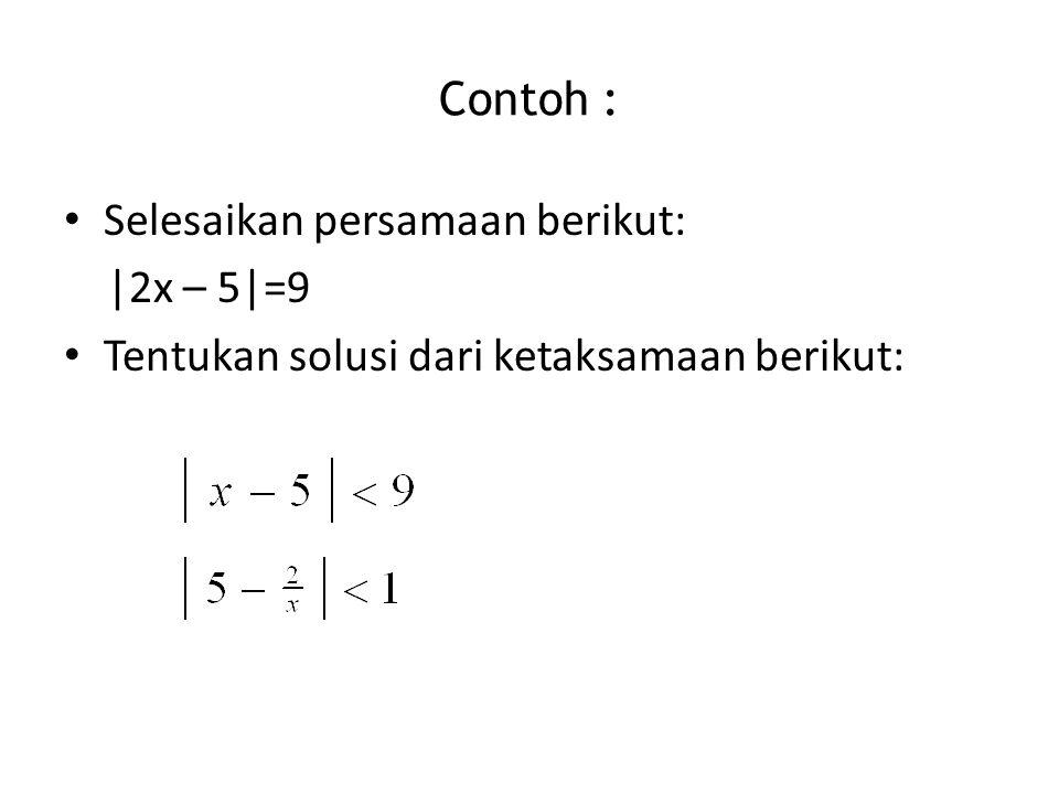 Contoh : Selesaikan persamaan berikut: |2x – 5|=9 Tentukan solusi dari ketaksamaan berikut: