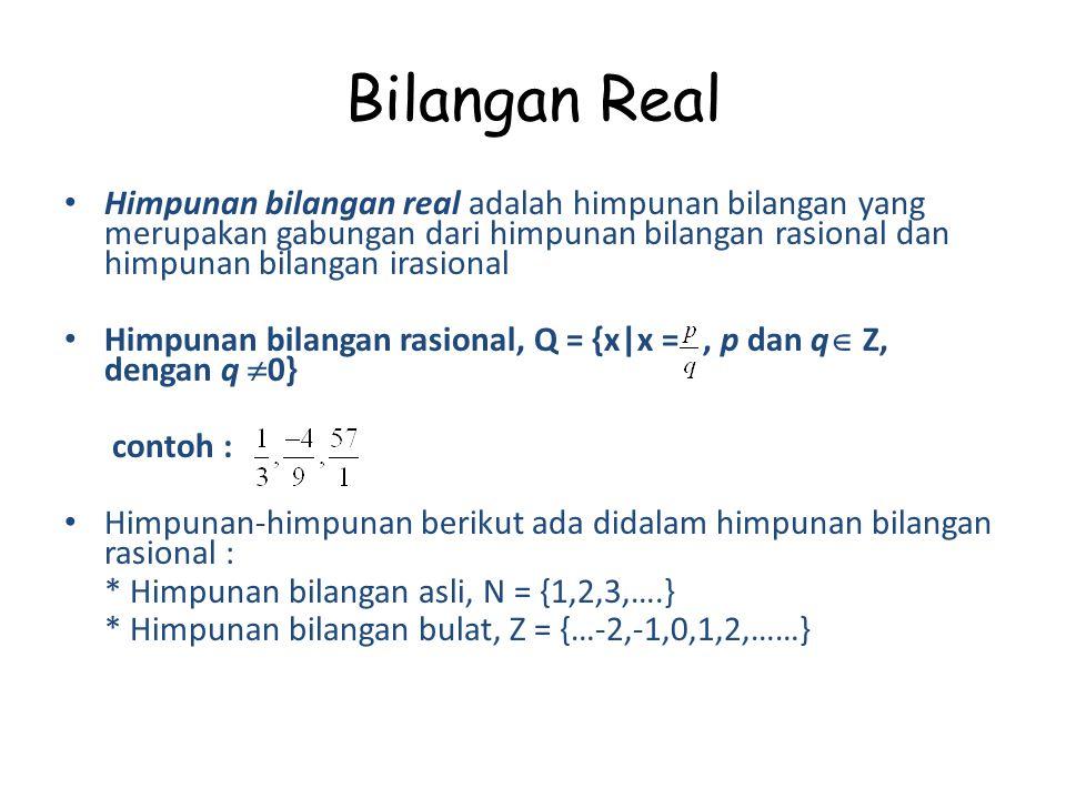 Bilangan Real Himpunan bilangan real adalah himpunan bilangan yang merupakan gabungan dari himpunan bilangan rasional dan himpunan bilangan irasional Himpunan bilangan rasional, Q = {x|x =, p dan q  Z, dengan q  0} contoh : Himpunan-himpunan berikut ada didalam himpunan bilangan rasional : * Himpunan bilangan asli, N = {1,2,3,….} * Himpunan bilangan bulat, Z = {…-2,-1,0,1,2,……}