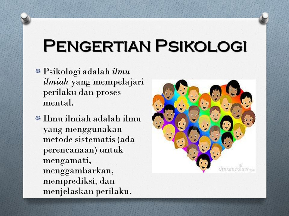 Pengertian Psikologi  Psikologi adalah ilmu ilmiah yang mempelajari perilaku dan proses mental.  Ilmu ilmiah adalah ilmu yang menggunakan metode sis