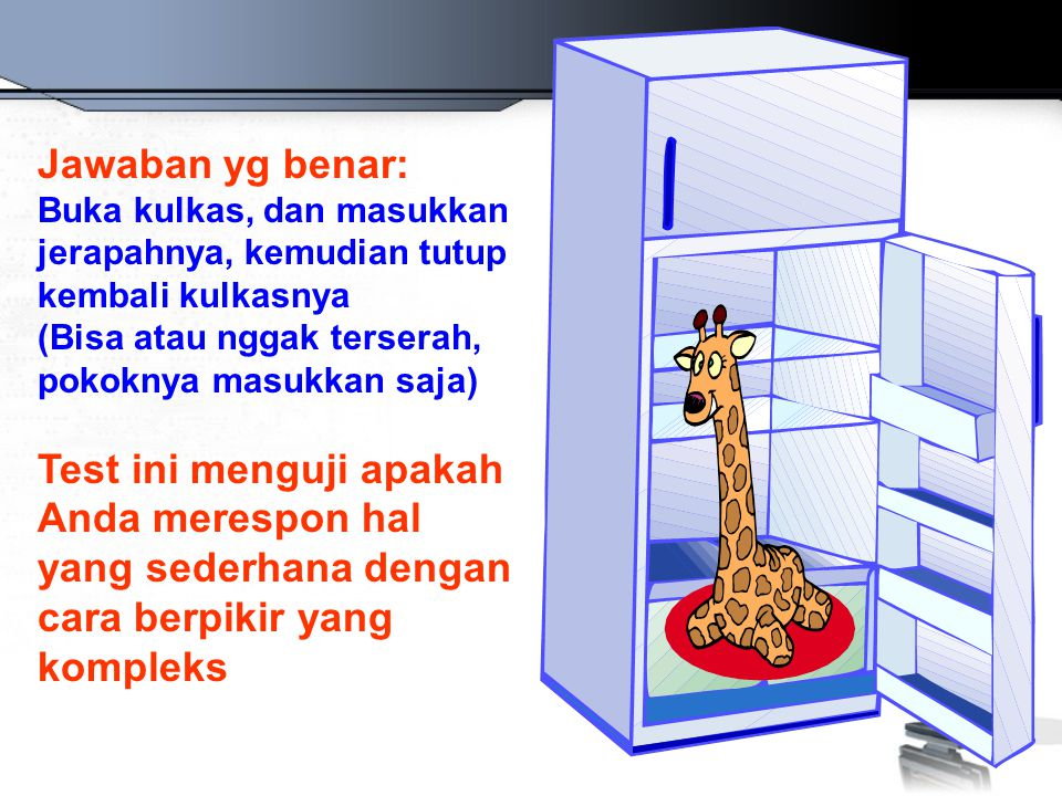 Jawaban yg benar: Buka kulkas, dan masukkan jerapahnya, kemudian tutup kembali kulkasnya (Bisa atau nggak terserah, pokoknya masukkan saja) Test ini menguji apakah Anda merespon hal yang sederhana dengan cara berpikir yang kompleks
