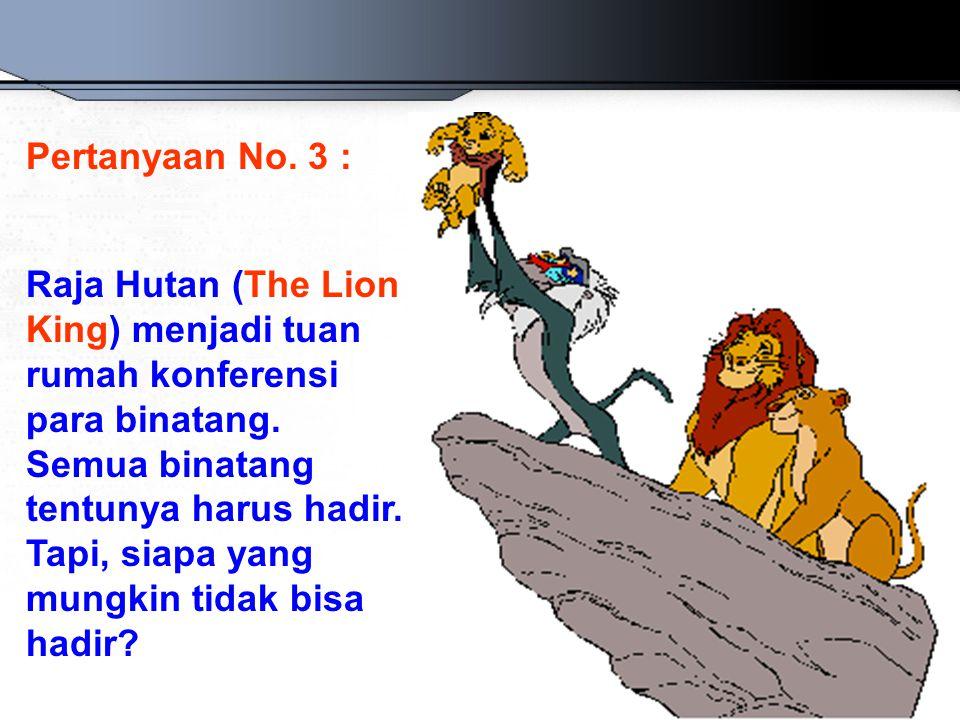 Pertanyaan No. 3 : Raja Hutan (The Lion King) menjadi tuan rumah konferensi para binatang. Semua binatang tentunya harus hadir. Tapi, siapa yang mungk