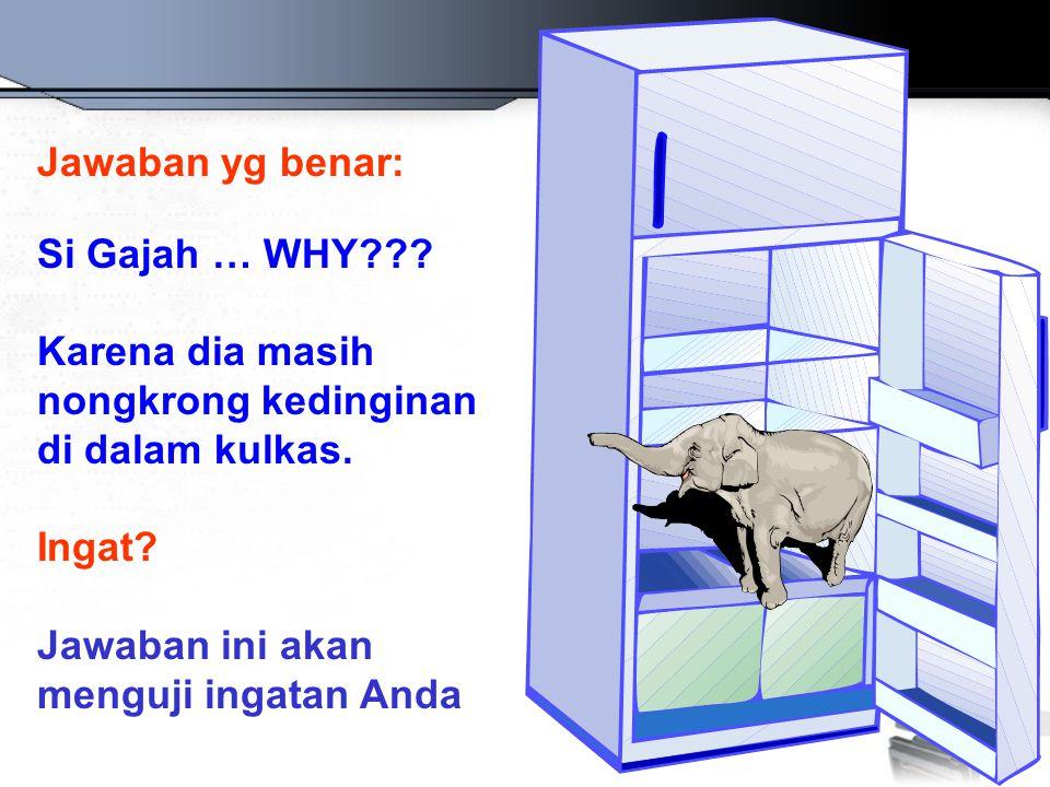 Jawaban yg benar: Si Gajah … WHY??? Karena dia masih nongkrong kedinginan di dalam kulkas. Ingat? Jawaban ini akan menguji ingatan Anda