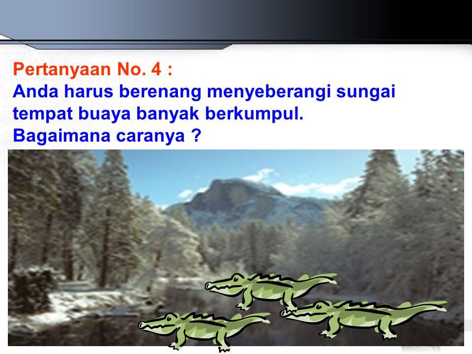 Pertanyaan No. 4 : Anda harus berenang menyeberangi sungai tempat buaya banyak berkumpul. Bagaimana caranya ?