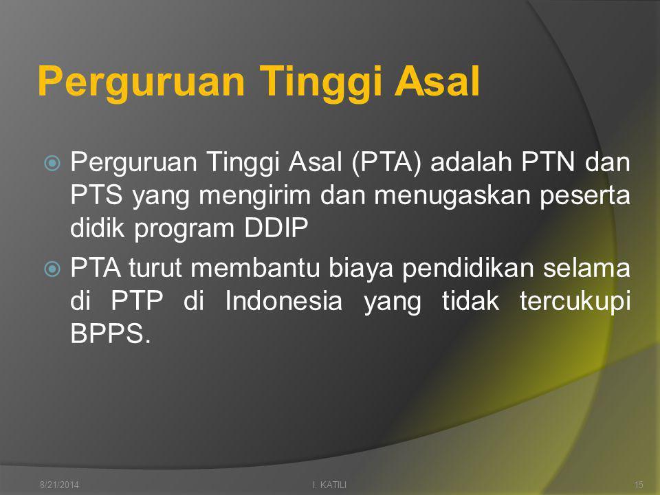 Perguruan Tinggi Asal  Perguruan Tinggi Asal (PTA) adalah PTN dan PTS yang mengirim dan menugaskan peserta didik program DDIP  PTA turut membantu biaya pendidikan selama di PTP di Indonesia yang tidak tercukupi BPPS.