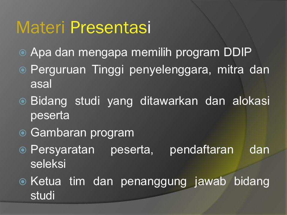 Materi Presentasi  Apa dan mengapa memilih program DDIP  Perguruan Tinggi penyelenggara, mitra dan asal  Bidang studi yang ditawarkan dan alokasi peserta  Gambaran program  Persyaratan peserta, pendaftaran dan seleksi  Ketua tim dan penanggung jawab bidang studi