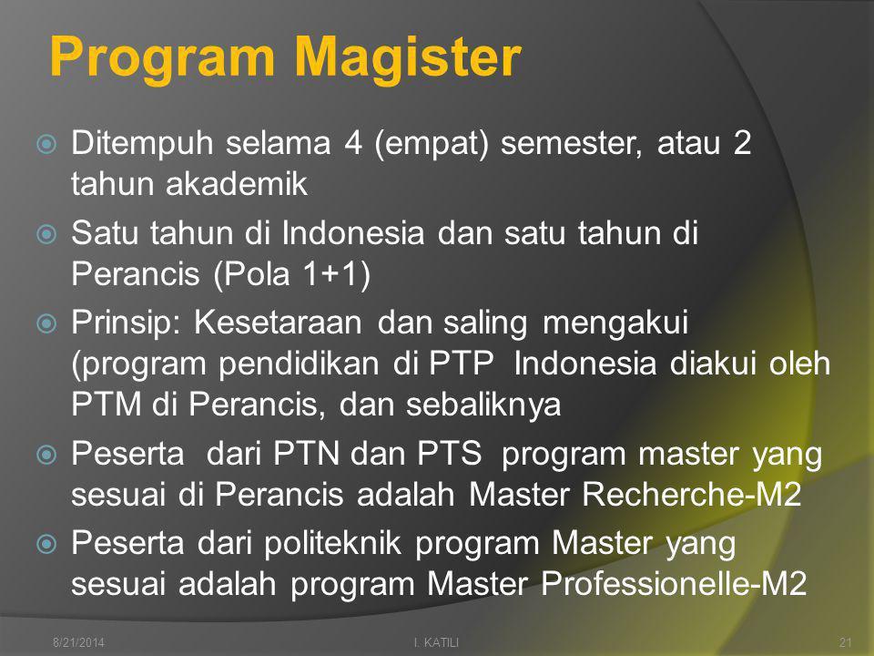 Program Magister  Ditempuh selama 4 (empat) semester, atau 2 tahun akademik  Satu tahun di Indonesia dan satu tahun di Perancis (Pola 1+1)  Prinsip: Kesetaraan dan saling mengakui (program pendidikan di PTP Indonesia diakui oleh PTM di Perancis, dan sebaliknya  Peserta dari PTN dan PTS program master yang sesuai di Perancis adalah Master Recherche-M2  Peserta dari politeknik program Master yang sesuai adalah program Master Professionelle-M2 I.
