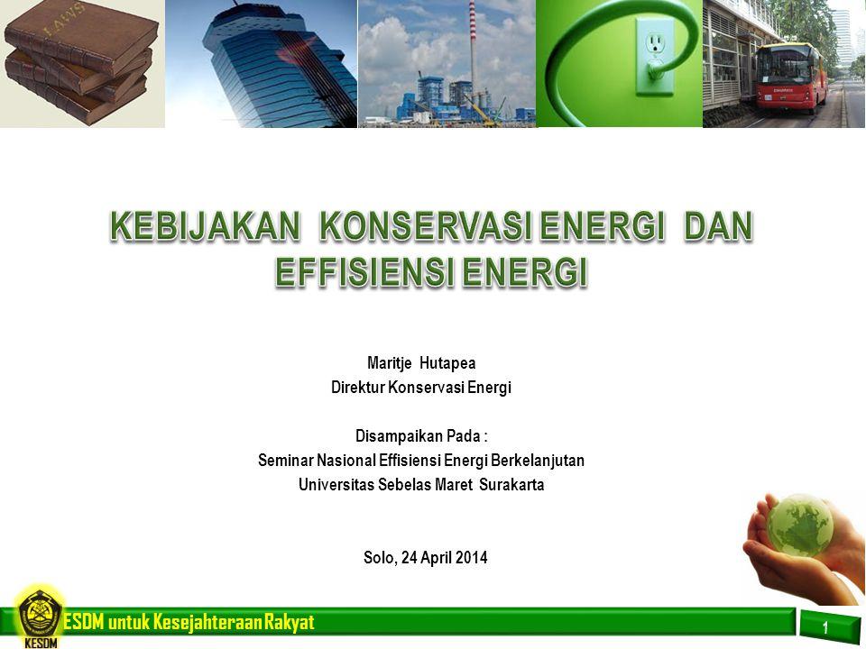 ESDM untuk Kesejahteraan Rakyat MASALAH TANTANGAN  Harga energi relatif murah karena disubsidi  Teknologi peralatan yang efisien energi relatif mahal dan pada umumnya masih di import  Mekanisme pendanaan yang kondusif untuk pengembangan energi efisien tidak tersedia  Kurang tersedianya insentif untuk proyek energi efisiensi  Kesadaran pengguna energi masih rendah  Menghapus subsidi energi  Memproduksi teknologi / peralatan efisiensi / hemat energi  Meyakinkan lembaga perbankan / pembiayaan bahwa proyek efisiensi energi adalah bisnis yang prospektif  Menyediakan insentif  Melakukan kampanye hemat energi secara masif