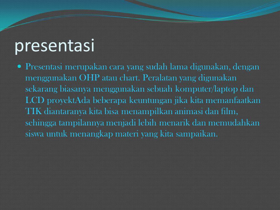presentasi Presentasi merupakan cara yang sudah lama digunakan, dengan menggunakan OHP atau chart. Peralatan yang digunakan sekarang biasanya mengguna