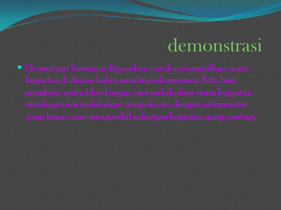 demonstrasi Demontrasi biasanya digunakan untuk menampilkan suatu kegiatan di depan kelas, misalnya eksperimen. Kita bisa membuat suatu film dengan ca