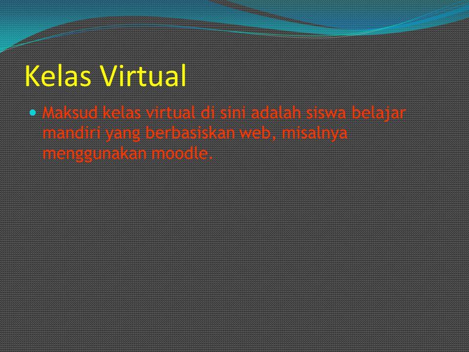 Kelas Virtual Maksud kelas virtual di sini adalah siswa belajar mandiri yang berbasiskan web, misalnya menggunakan moodle.