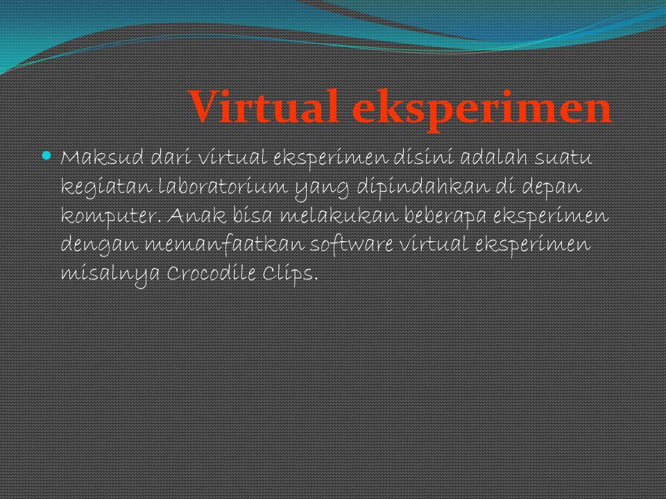 Virtual eksperimen Maksud dari virtual eksperimen disini adalah suatu kegiatan laboratorium yang dipindahkan di depan komputer. Anak bisa melakukan be
