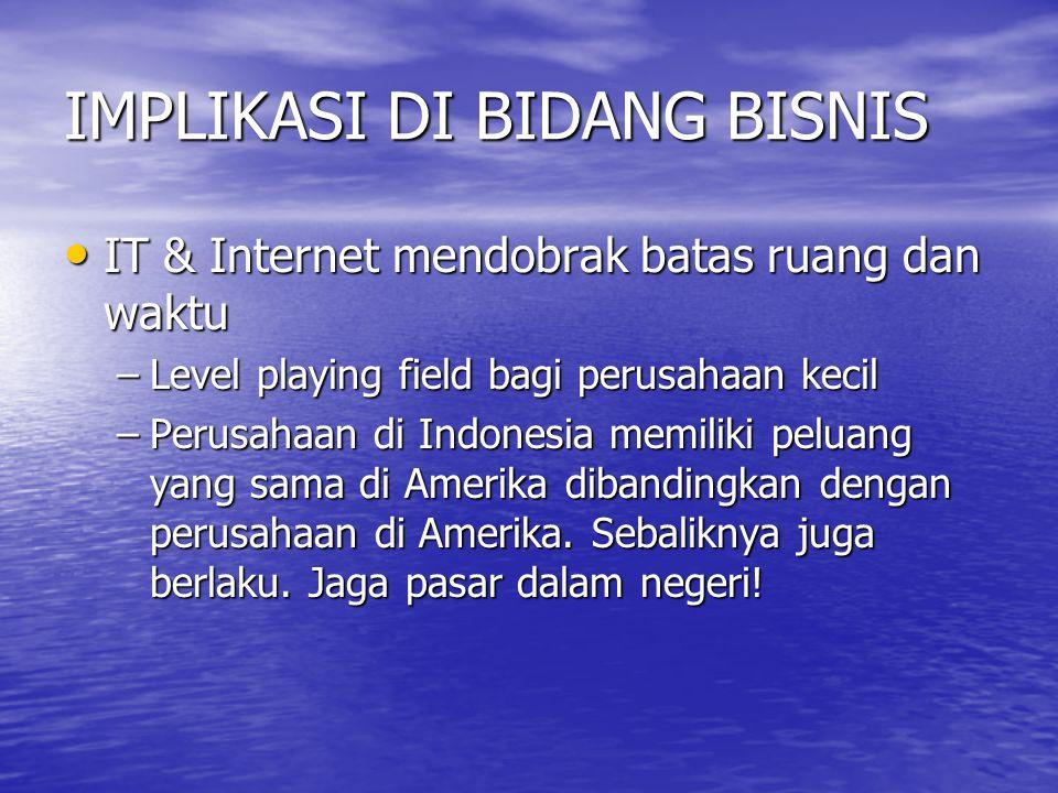 IMPLIKASI DI BIDANG BISNIS IT & Internet mendobrak batas ruang dan waktu IT & Internet mendobrak batas ruang dan waktu –Level playing field bagi perusahaan kecil –Perusahaan di Indonesia memiliki peluang yang sama di Amerika dibandingkan dengan perusahaan di Amerika.