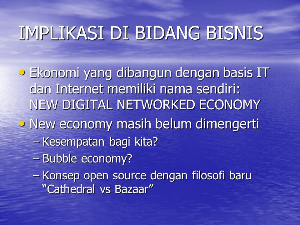 IMPLIKASI DI BIDANG BISNIS Ekonomi yang dibangun dengan basis IT dan Internet memiliki nama sendiri: NEW DIGITAL NETWORKED ECONOMY Ekonomi yang dibangun dengan basis IT dan Internet memiliki nama sendiri: NEW DIGITAL NETWORKED ECONOMY New economy masih belum dimengerti New economy masih belum dimengerti –Kesempatan bagi kita.