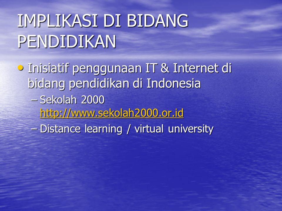 IMPLIKASI DI BIDANG PENDIDIKAN Inisiatif penggunaan IT & Internet di bidang pendidikan di Indonesia Inisiatif penggunaan IT & Internet di bidang pendidikan di Indonesia –Sekolah 2000 http://www.sekolah2000.or.id http://www.sekolah2000.or.id –Distance learning / virtual university
