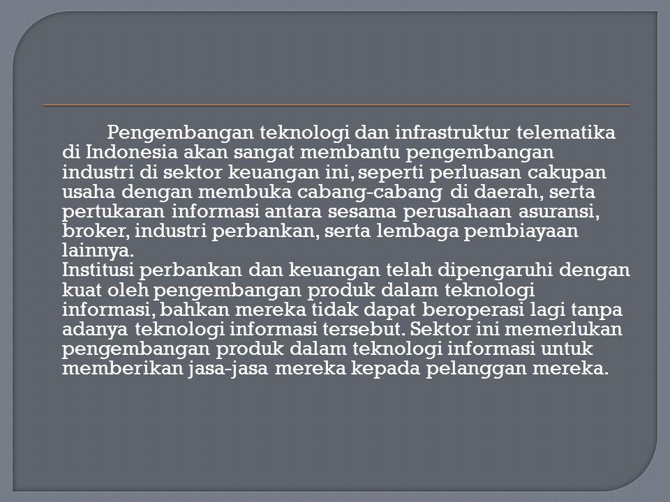 Pengembangan teknologi dan infrastruktur telematika di Indonesia akan sangat membantu pengembangan industri di sektor keuangan ini, seperti perluasan