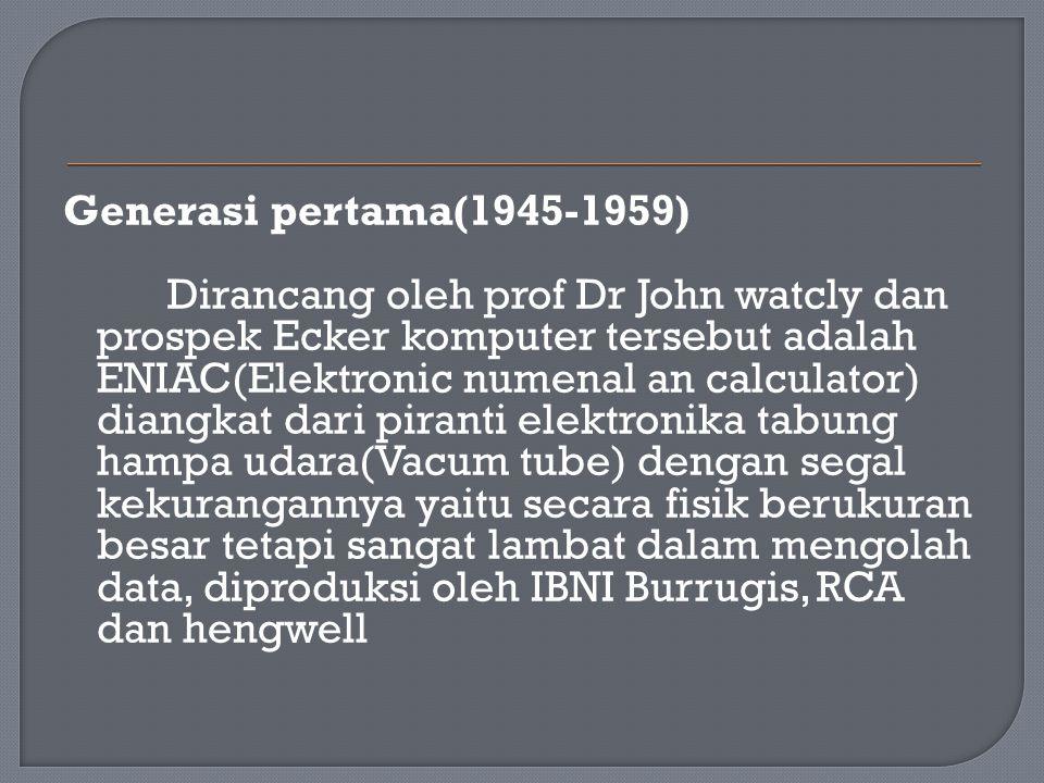 Generasi pertama(1945-1959) Dirancang oleh prof Dr John watcly dan prospek Ecker komputer tersebut adalah ENIAC(Elektronic numenal an calculator) dian