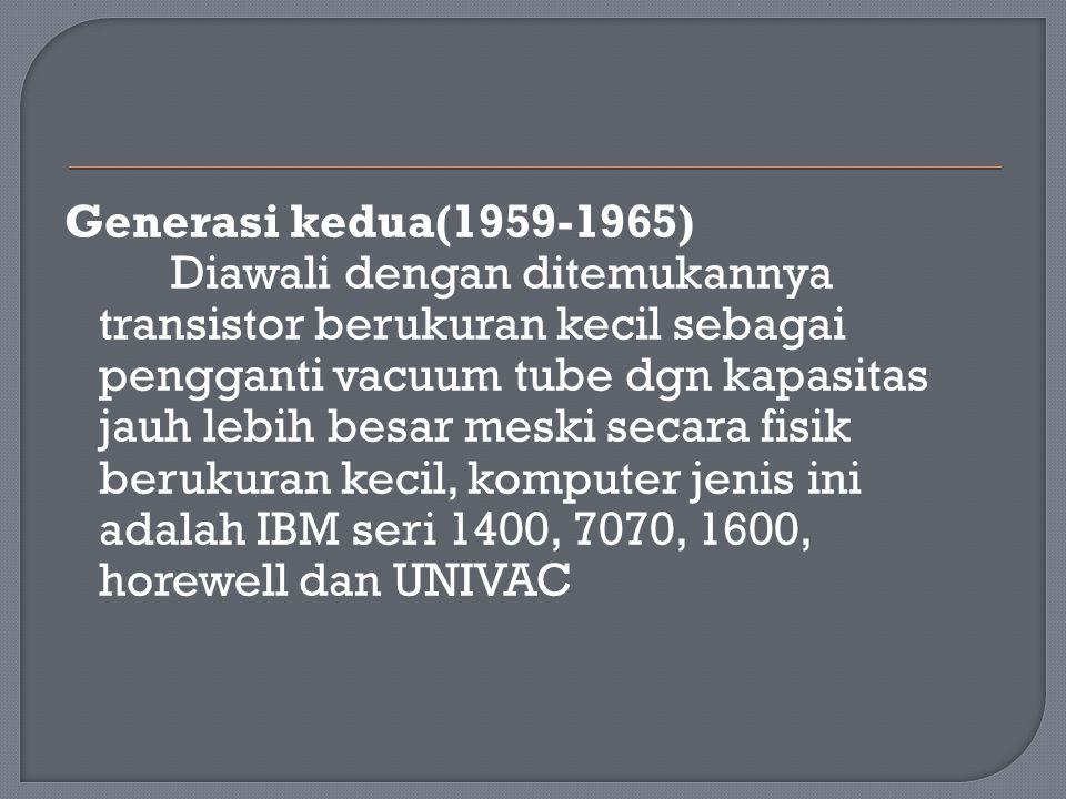 Generasi kedua(1959-1965) Diawali dengan ditemukannya transistor berukuran kecil sebagai pengganti vacuum tube dgn kapasitas jauh lebih besar meski se