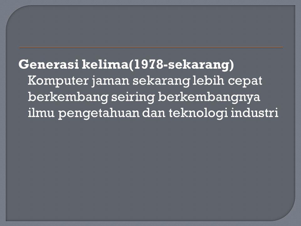 Generasi kelima(1978-sekarang) Komputer jaman sekarang lebih cepat berkembang seiring berkembangnya ilmu pengetahuan dan teknologi industri