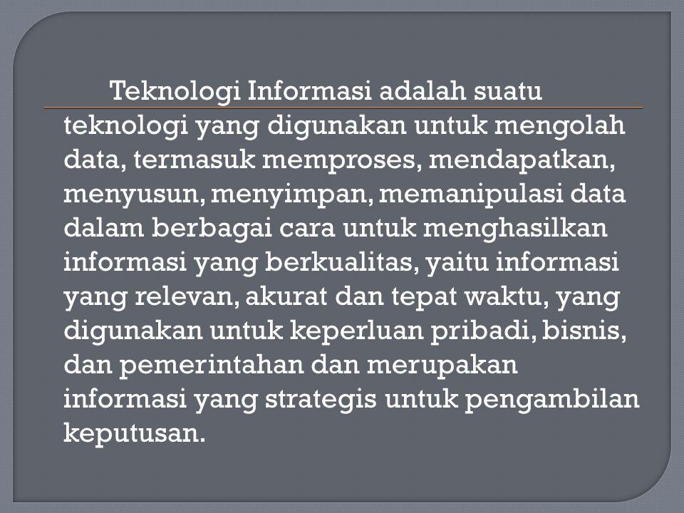 Teknologi Informasi adalah suatu teknologi yang digunakan untuk mengolah data, termasuk memproses, mendapatkan, menyusun, menyimpan, memanipulasi data