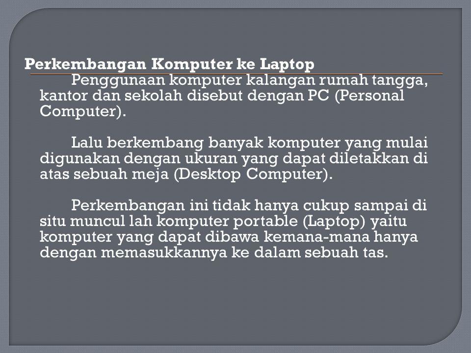 Perkembangan Komputer ke Laptop Penggunaan komputer kalangan rumah tangga, kantor dan sekolah disebut dengan PC (Personal Computer). Lalu berkembang b