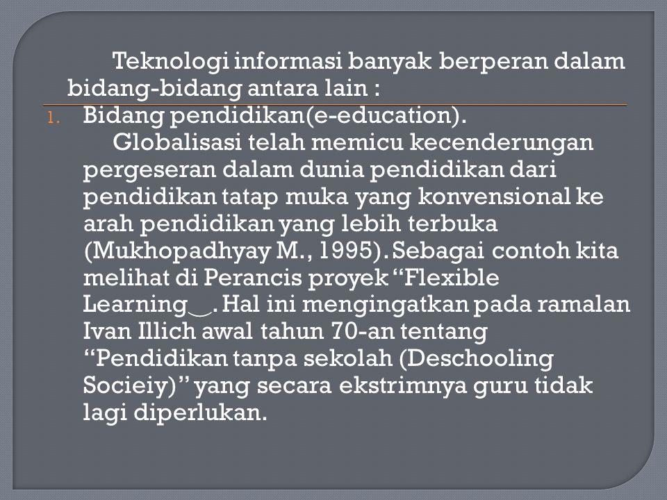 Teknologi informasi banyak berperan dalam bidang-bidang antara lain : 1. Bidang pendidikan(e-education). Globalisasi telah memicu kecenderungan perges