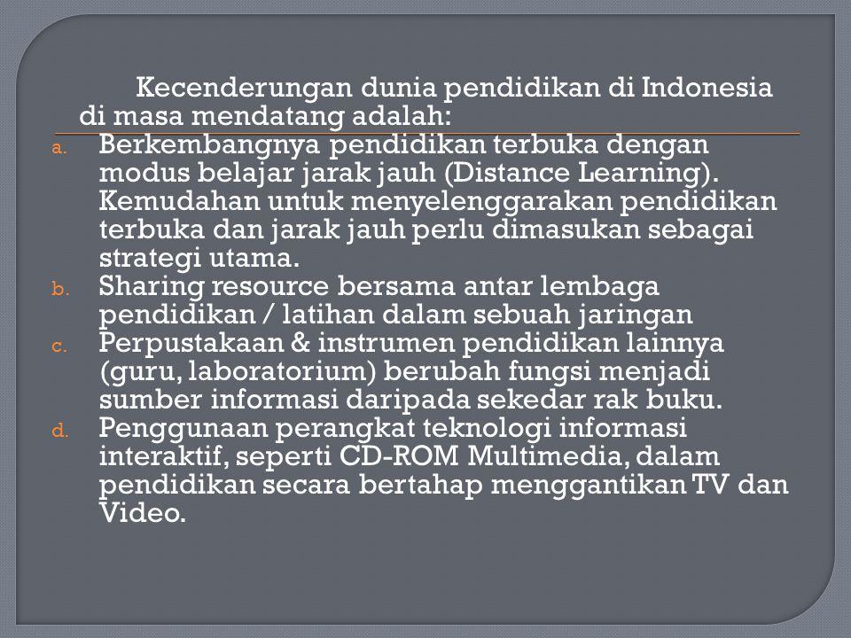 Kecenderungan dunia pendidikan di Indonesia di masa mendatang adalah: a. Berkembangnya pendidikan terbuka dengan modus belajar jarak jauh (Distance Le