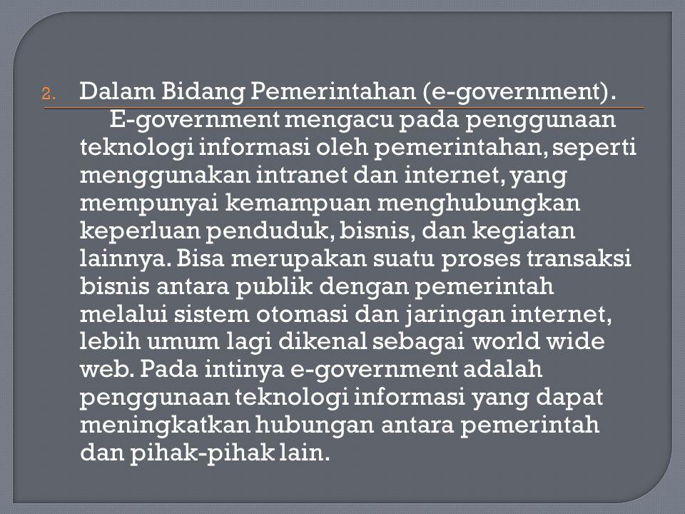 2. Dalam Bidang Pemerintahan (e-government). E-government mengacu pada penggunaan teknologi informasi oleh pemerintahan, seperti menggunakan intranet