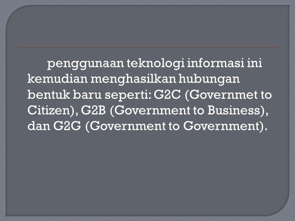 penggunaan teknologi informasi ini kemudian menghasilkan hubungan bentuk baru seperti: G2C (Governmet to Citizen), G2B (Government to Business), dan G