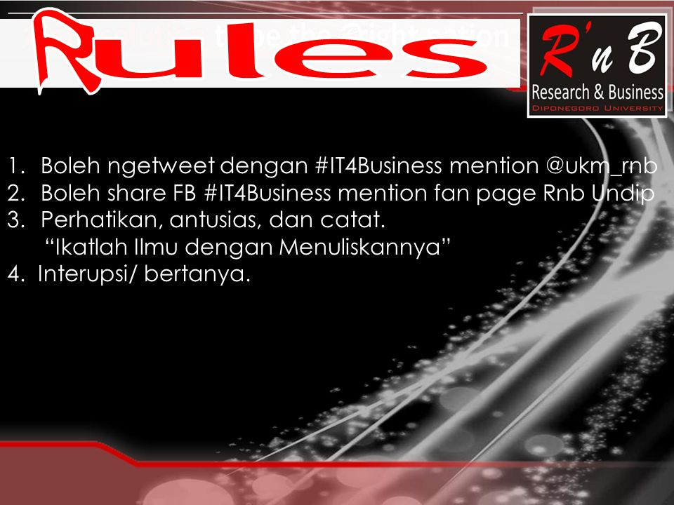 "1.Boleh ngetweet dengan #IT4Business mention @ukm_rnb 2.Boleh share FB #IT4Business mention fan page Rnb Undip 3.Perhatikan, antusias, dan catat. ""Ika"