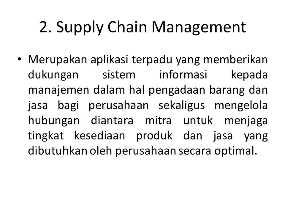 2. Supply Chain Management Merupakan aplikasi terpadu yang memberikan dukungan sistem informasi kepada manajemen dalam hal pengadaan barang dan jasa b