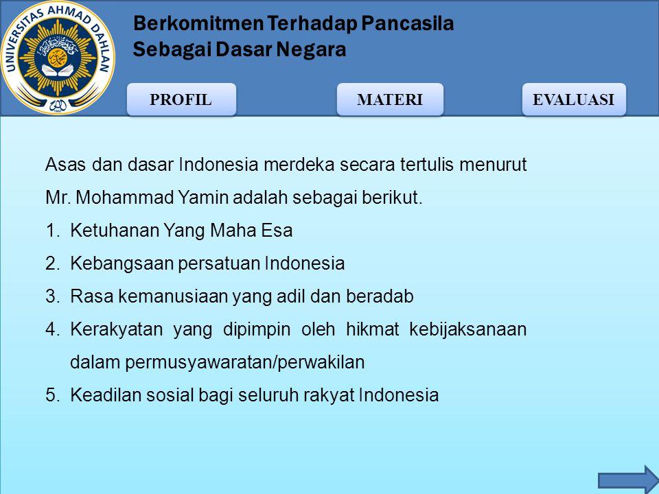 Berkomitmen Terhadap Pancasila Sebagai Dasar Negara MATERI PROFIL EVALUASI Mr. Mohammad Yamin mengusulkan lima asas dan dasar bagi Negara Indonesia me