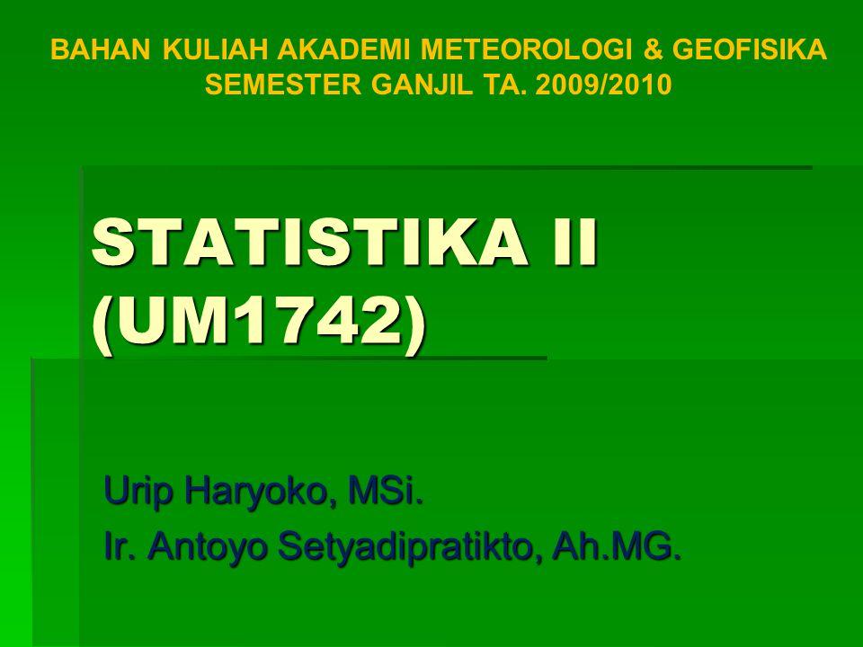 STATISTIKA II (UM1742) Urip Haryoko, MSi. Ir. Antoyo Setyadipratikto, Ah.MG. BAHAN KULIAH AKADEMI METEOROLOGI & GEOFISIKA SEMESTER GANJIL TA. 2009/201