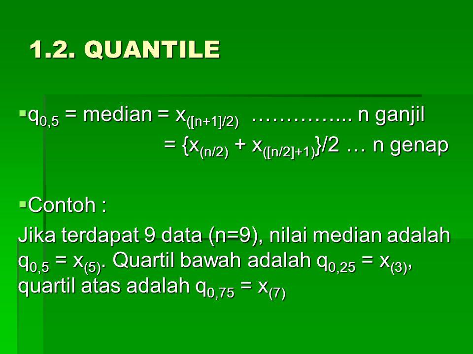 1.2. QUANTILE  q 0,5 = median = x ([n+1]/2) …………... n ganjil = {x (n/2) + x ([n/2]+1) }/2 … n genap = {x (n/2) + x ([n/2]+1) }/2 … n genap  Contoh :
