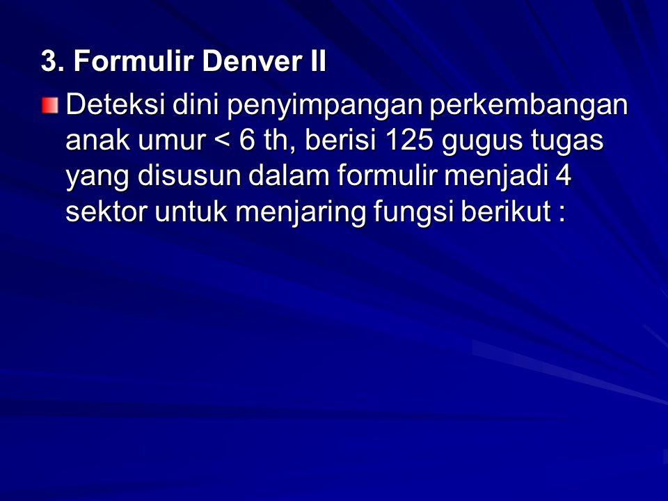 3. Formulir Denver II Deteksi dini penyimpangan perkembangan anak umur < 6 th, berisi 125 gugus tugas yang disusun dalam formulir menjadi 4 sektor unt