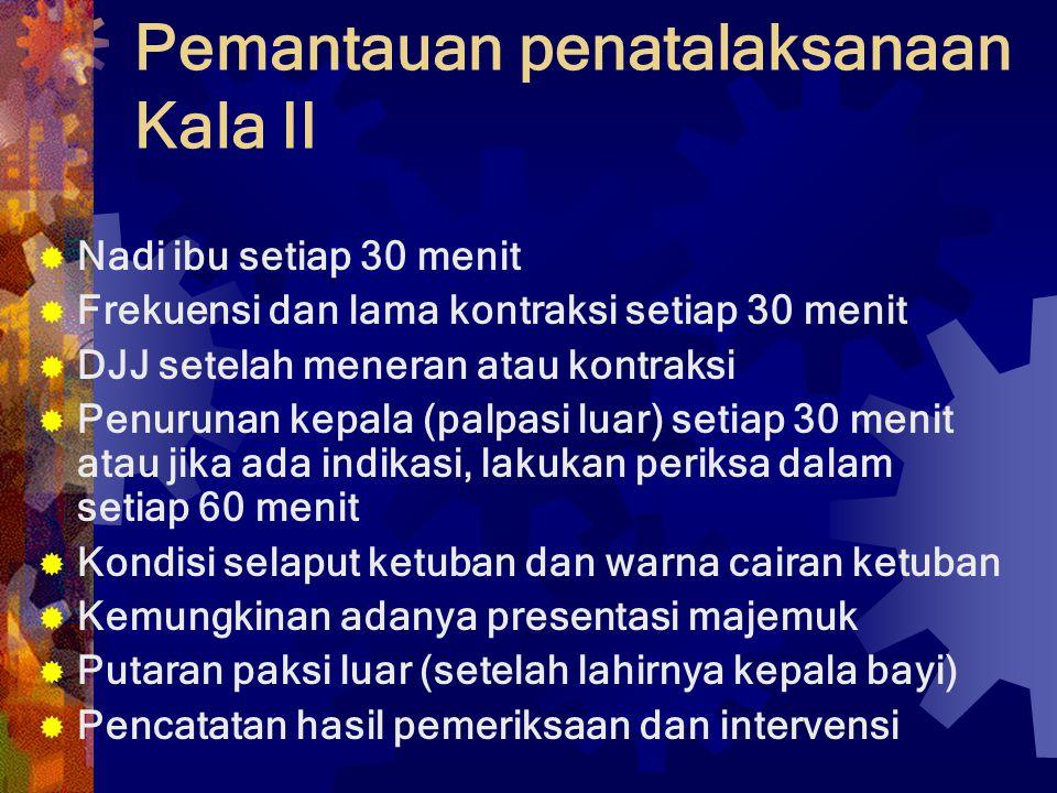 Pemantauan penatalaksanaan Kala II  Nadi ibu setiap 30 menit  Frekuensi dan lama kontraksi setiap 30 menit  DJJ setelah meneran atau kontraksi  Pe