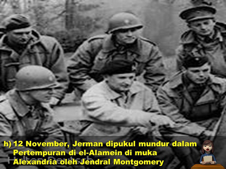 h)25 Agustus, Hitler memerintahkan pasukannya merebut Stalingrad i)23 Oktober, pasukan Inggris menyerangkedudukan pasukan Sentral di El Alamein, Mesir j)8 November, pasukan Sekutu mendarat di Aljazair dan Maroko h)25 Agustus, Hitler memerintahkan pasukannya merebut Stalingrad i)23 Oktober, pasukan Inggris menyerangkedudukan pasukan Sentral di El Alamein, Mesir j)8 November, pasukan Sekutu mendarat di Aljazair dan Maroko