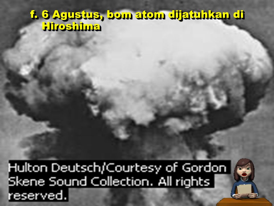 Tahun 1945 a.13 Februari, Hongaria menyerah kepada USSR b.16 Maret, pasukan marinir AS merebut Iwo Jima c.30 April, Hitler bunuh diri di Berlin d.7 Mei, Jerman menyerah tanpa syarat di Reims, Prancis.