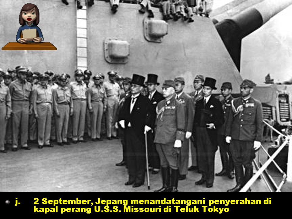 g.8 Agustus, Uni Soviet mengumumkan perang kepada Jepang h.9 Agustus, bom atom dijatuhkan di Nagasaki i.14 Agustus, Jepang menyerah tanpa syarat g.8 Agustus, Uni Soviet mengumumkan perang kepada Jepang h.9 Agustus, bom atom dijatuhkan di Nagasaki i.14 Agustus, Jepang menyerah tanpa syarat