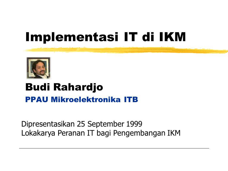 Implementasi IT di IKM Budi Rahardjo PPAU Mikroelektronika ITB Dipresentasikan 25 September 1999 Lokakarya Peranan IT bagi Pengembangan IKM